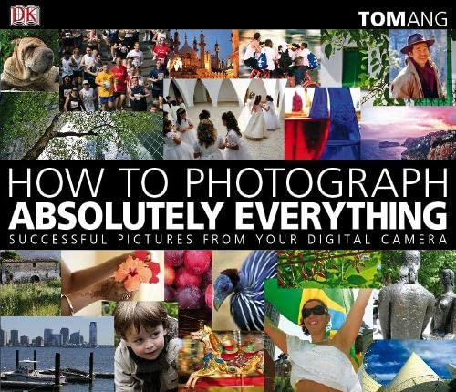 How to Photograph Absolutely Everything: Successful Pictures from Your Digital Camera by Tom Ang