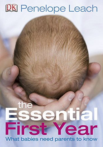 The Essential First Year: What Babies Need Parents to Know By Penelope Leach