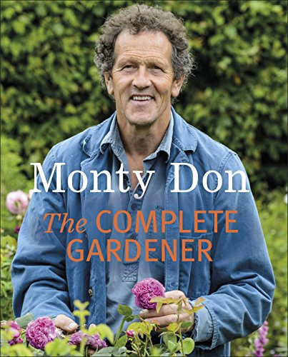 The Complete Gardener: A Practical, Imaginative Guide to Every Aspect of Gardening By Monty Don