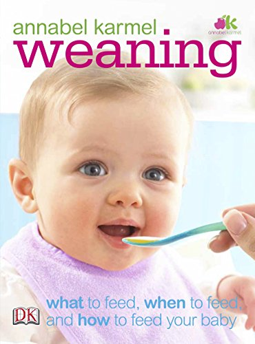 Weaning: What to Feed, When to Feed, and How to Feed Your Baby By Annabel Karmel