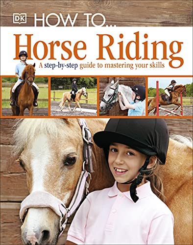 How To.Horse Riding: A Step-by-Step Guide to Mastering Your Skills By DK