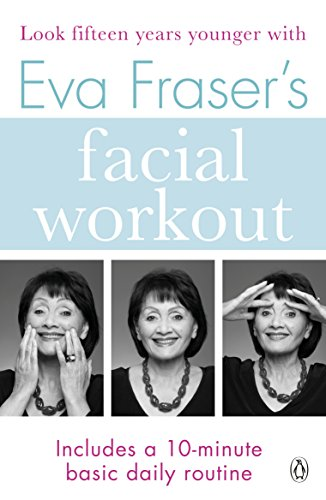 Eva Fraser's Facial Workout: Look Fifteen Years Younger with this Easy Daily Routine By Eva Fraser