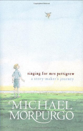 Singing for Mrs Pettigrew: A Story-maker's Journey by Michael Morpurgo, M.B.E.