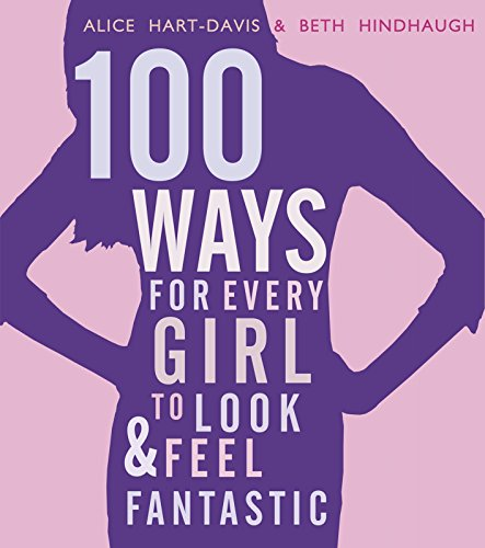 100 Ways for Every Girl to Look and Feel Fantastic by Alice Hart-Davis
