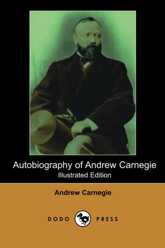 Autobiography of Andrew Carnegie (Illustrated Edition) (Dodo Press) By Andrew Carnegie