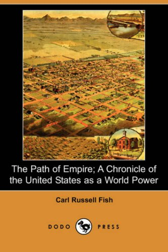 The Path of Empire; A Chronicle of the United States as a World Power (Dodo Press) By Carl Russell Fish