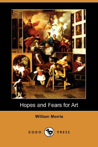 Hopes and Fears for Art (Dodo Press) By William Morris, MD
