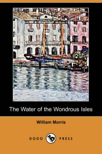 The Water of the Wondrous Isles (Dodo Press) By William Morris, MD