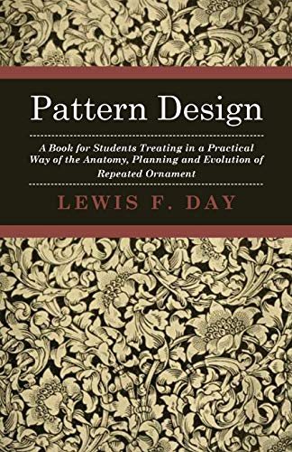 Pattern Design - A Book For Students Treating In A Practical Way Of The Anatomy - Planning & Evolution Of Repeated Ornament By Lewis F. Day