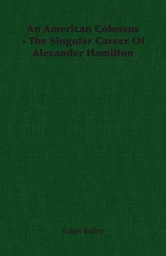 An American Colossus - The Singular Career Of Alexander Hamilton By Ralph Bailey