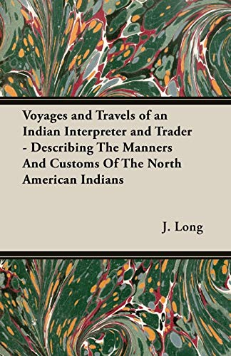 Voyages and Travels of an Indian Interpreter and Trader - Describing The Manners And Customs Of The North American Indians By J., Long