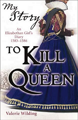 To Kill a Queen: An Elizabethan Girl's Diary, 1583 -1586 by Valerie Wilding