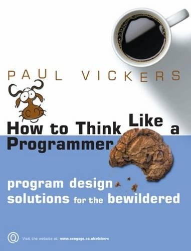 How to Think Like a Programmer: Program Design Solutions for the Bewildered by Paul Vickers