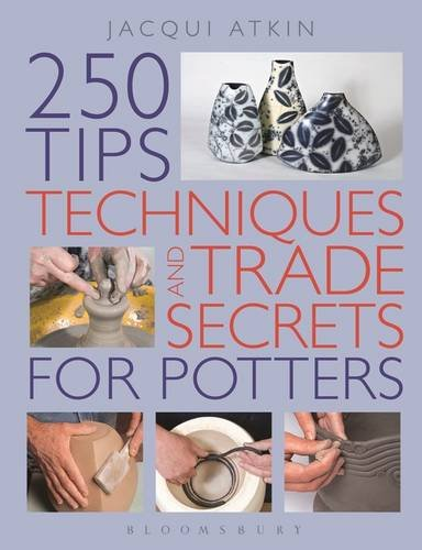 250 Tips, Techniques and Trade Secrets for Potters by Jacqui Atkin
