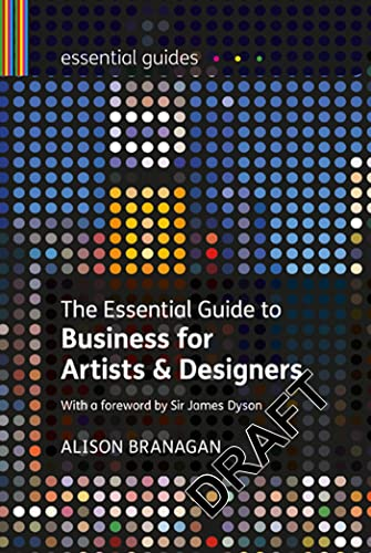 The Essential Guide to Business for Artists and Designers, Essential Guides By Alison Branagan (Visual Arts Consultant, UK)