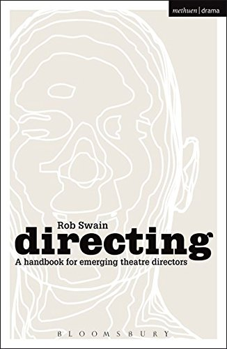 Directing - a Handbook for Emerging Theatre Directors By Rob Swain (Birkbeck, University of London, UK)