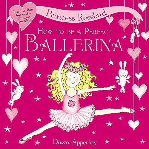 Princess Rosebud: How to be a Perfect Ballerina By Dawn Apperley