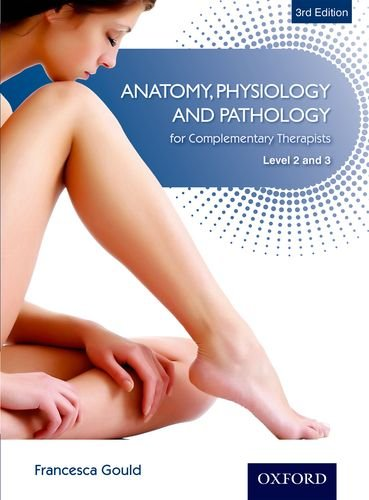 Anatomy, Physiology and Pathology for Complementary Therapists Level 2 and 3 3rd Edition By Francesca Gould