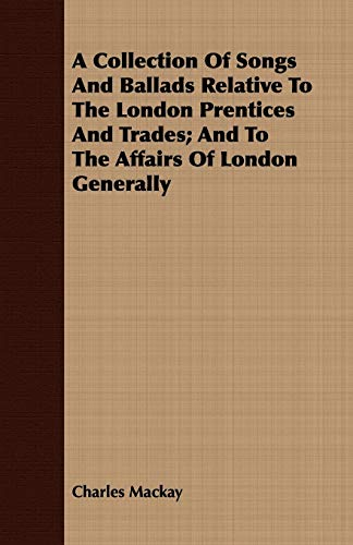 A Collection Of Songs And Ballads Relative To The London Prentices And Trades; And To The Affairs Of London Generally By Charles Mackay