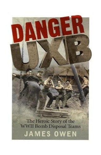 Danger UXB: The Heroic Story of the WWII Bomb Disposal Teams by James Owen