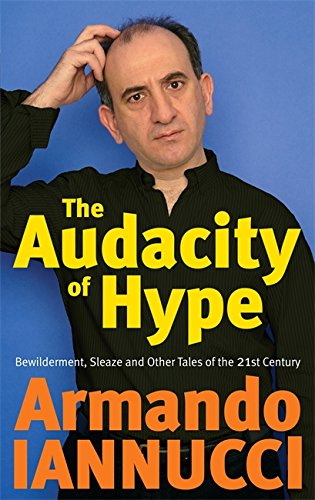 The Audacity of Hype: Bewilderment, Sleaze and Other Tales of the 21st Century by Armando Iannucci