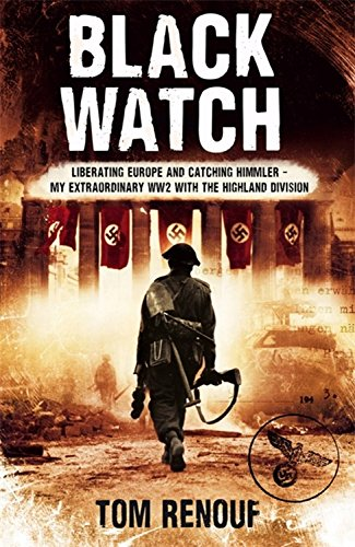 Black Watch: Liberating Europe and Catching Himmler - My Extraordinary WW2 with the Highland Division by Tom Renouf
