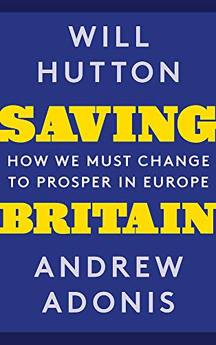 Saving Britain: How We Must Change to Prosper in Europe by Will Hutton