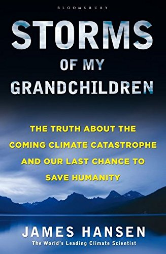 Storms of My Grandchildren: The Truth About the Coming Climate Catastrophe and Our Last Chance to Save Humanity by James Hansen