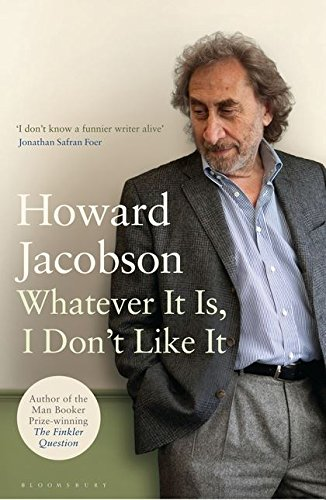 Whatever It Is, I Don't Like It By Howard Jacobson