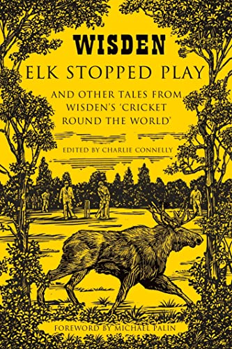 Elk Stopped Play: And Other Tales from Wisden's 'Cricket Round the World' by Charlie Connelly