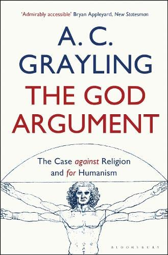 The God Argument: The Case Against Religion and for Humanism By A. C. Grayling