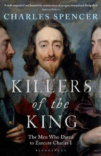 Killers of the King: The Men Who Dared to Execute Charles I By Charles Spencer