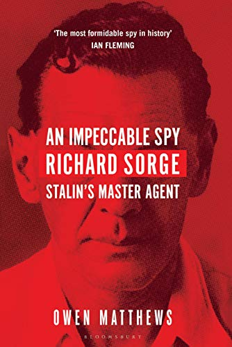 An Impeccable Spy: Richard Sorge, Stalin's Master Agent By Owen Matthews