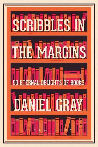 Scribbles in the Margins: 50 Eternal Delights of Books SHORTLISTED FOR THE BOOKS ARE MY BAG READERS AWARDS! By Daniel Gray