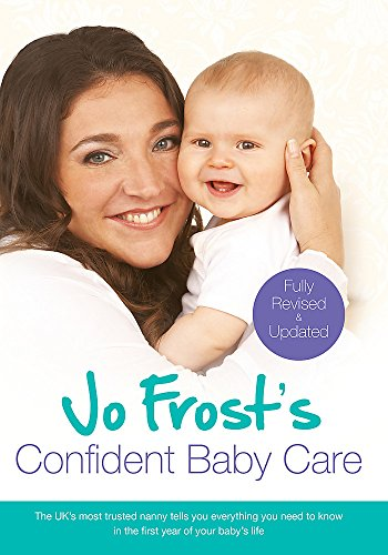 Jo Frost's Confident Baby Care: Everything You Need to Know for the First Year from UK's Most Trusted Nanny by Jo Frost