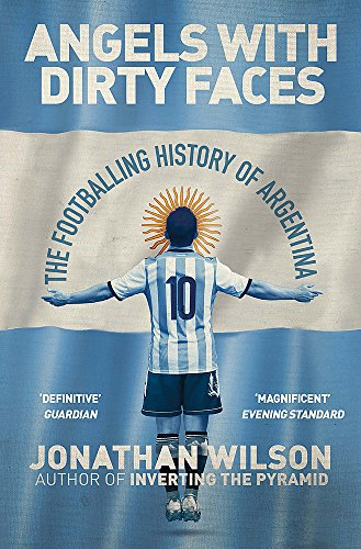 Angels With Dirty Faces: The Footballing History of Argentina By Jonathan Wilson