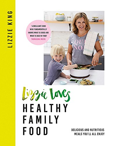 Lizzie Loves Healthy Family Food: Delicious and Nutritious Meals You'll All Enjoy By Lizzie King