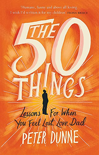 The 50 Things: Lessons for When You Feel Lost, Love Dad by Peter Dunne