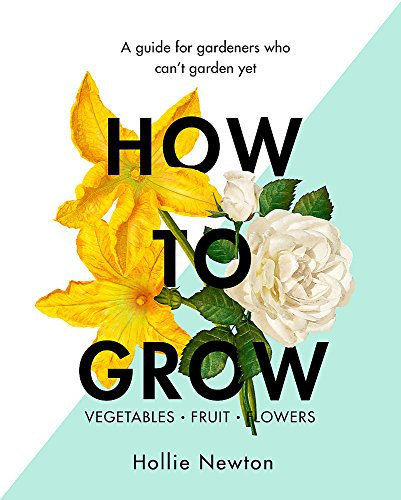 How to Grow: A guide for gardeners who can't garden yet By Hollie Newton