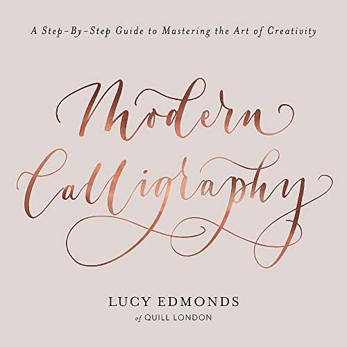 Modern Calligraphy: A Step-by-Step Guide to Mastering the Art of Creativity By Lucy Edmonds