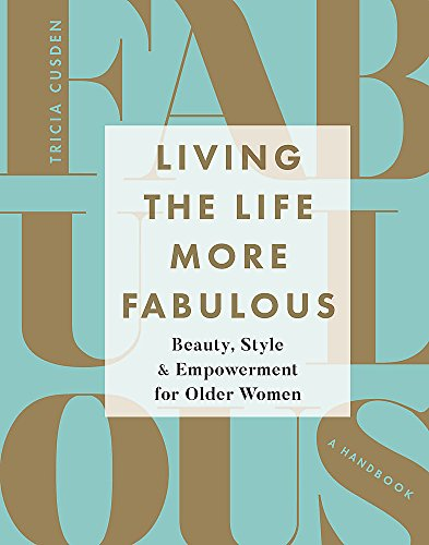 Living the Life More Fabulous: Beauty, Style and Empowerment for Older Women by Tricia Cusden