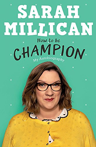 How to be Champion: The No.1 Sunday Times Bestselling Autobiography by Sarah Millican