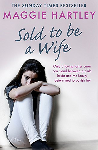 Sold To Be A Wife: Only a determined foster carer can stop a terrified girl from becoming a child bride (A Maggie Hartley Foster Carer Story) By Maggie Hartley