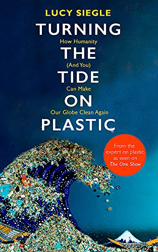 Turning the Tide on Plastic: How Humanity (And You) Can Make Our Globe Clean Again By Lucy Siegle