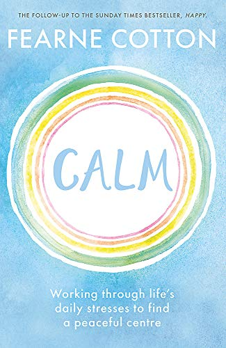 Calm: Working through life's daily stresses to find a peaceful centre By Fearne Cotton