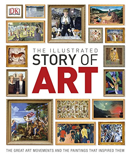 The Illustrated Story of Art: The Great Art Movements and the Paintings that Inspired them (Dk) By DK