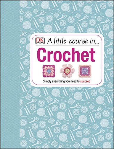 A Little Course in Crochet: Simply Everything You Need to Succeed by Various
