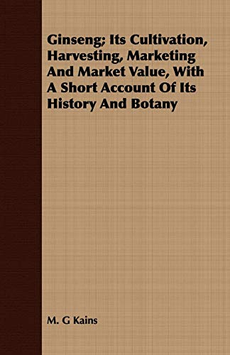 Ginseng; Its Cultivation, Harvesting, Marketing And Market Value, With A Short Account Of Its History And Botany By M. G Kains