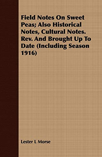 Field Notes on Sweet Peas; Also Historical Notes, Cultural Notes. REV. and Brought Up to Date (Including Season 1916) By Lester L Morse