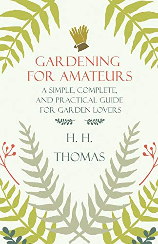 Gardening For Amateurs; A Simple, Complete, And Practical Guide For Garden Lovers; Vol II By H. H Thomas